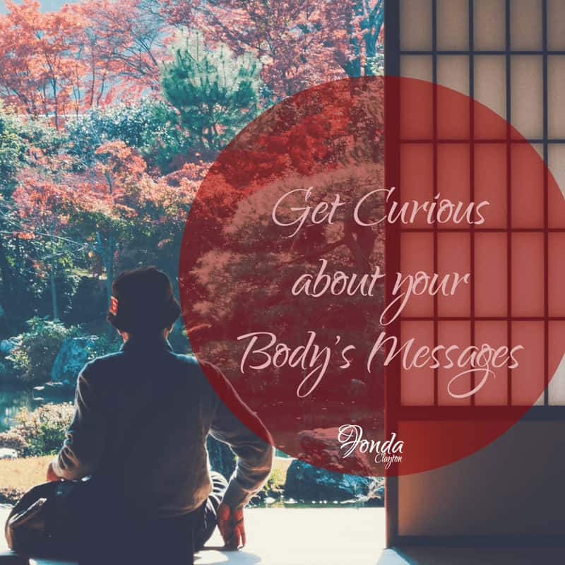 Your body is always sending you messages. Get curious and listen