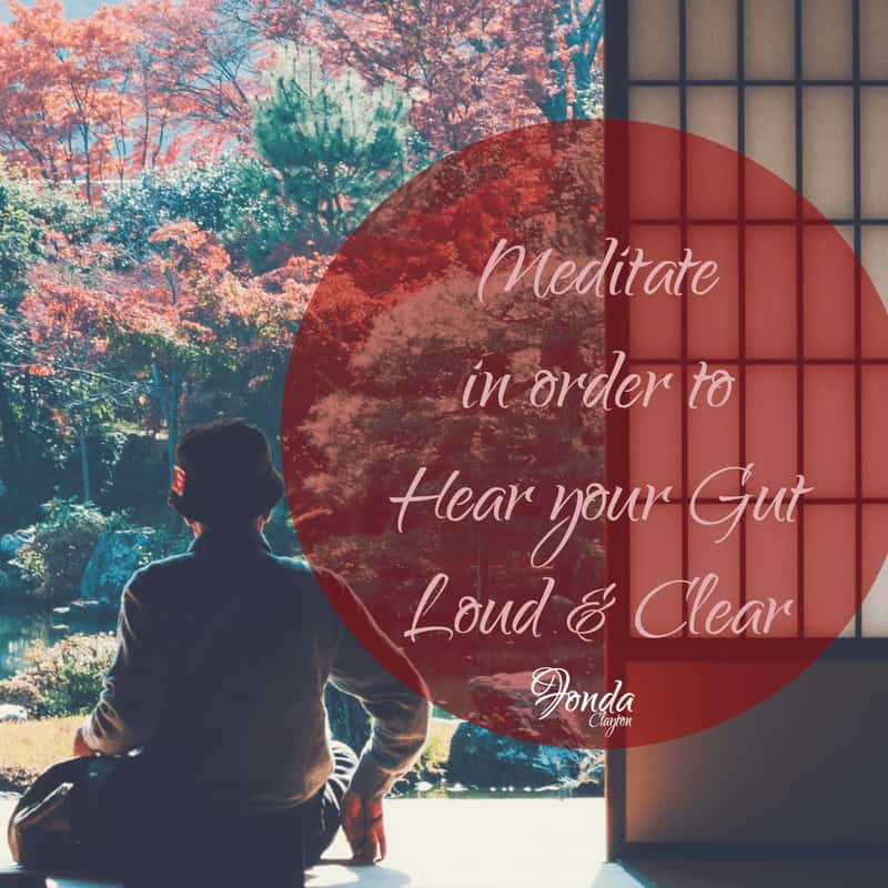 Meditate fine tunes your internal ears to receive messages from your gut